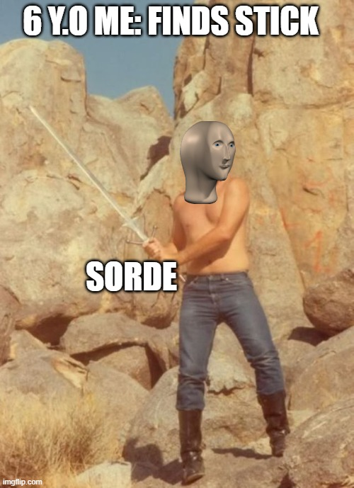 sorde |  6 Y.O ME: FINDS STICK; SORDE | image tagged in swordsman gary | made w/ Imgflip meme maker