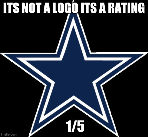 Dallas Cowboys Meme |  ITS NOT A LOGO ITS A RATING; 1/5 | image tagged in memes,dallas cowboys | made w/ Imgflip meme maker