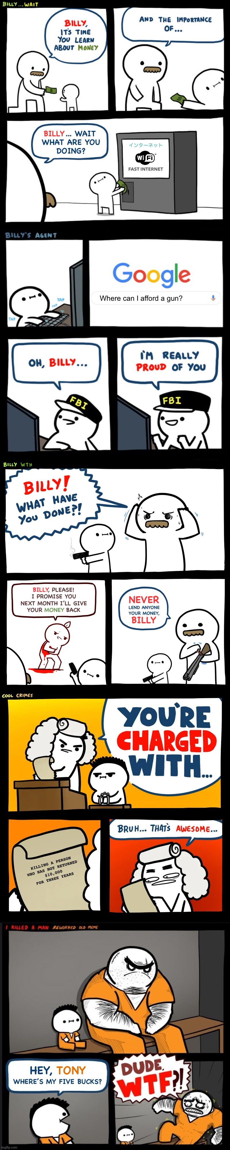 Billy's True Story |  ... WAIT WHAT ARE YOU DOING? BILLY; インターネット; FAST INTERNET; Where can I afford a gun? BILLY; , PLEASE! I PROMISE YOU NEXT MONTH I'LL GIVE YOUR          BACK; NEVER; MONEY; LEND ANYONE YOUR MONEY, BILLY; KILLING A PERSON WHO HAS NOT RETURNED $10,000 FOR THREE YEARS; HEY, TONY; WHERE'S MY FIVE BUCKS? | image tagged in billy wait,billy's fbi agent,billy what have you done,cool crimes,srgrafo dude wtf,billy's true story | made w/ Imgflip meme maker
