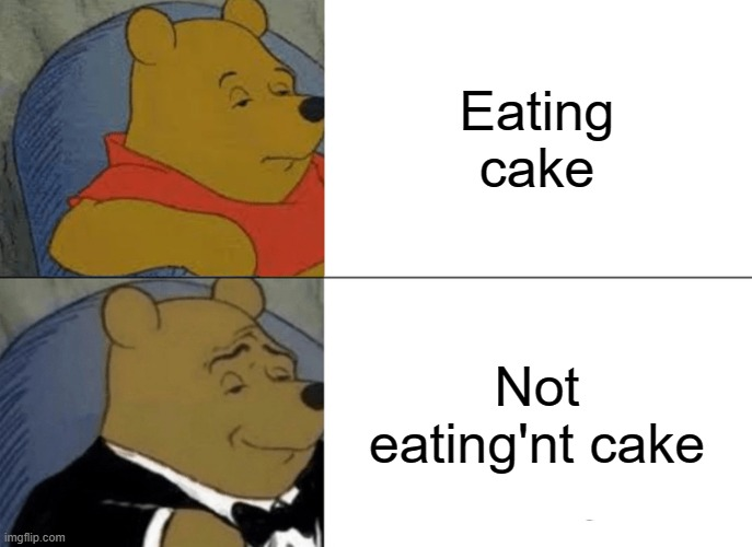 Tuxedo Winnie The Pooh Meme |  Eating cake; Not eating'nt cake | image tagged in memes,tuxedo winnie the pooh,cake | made w/ Imgflip meme maker