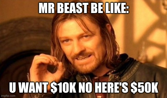 Sub to mrbeast |  MR BEAST BE LIKE:; U WANT $10K NO HERE'S $50K | image tagged in memes,one does not simply | made w/ Imgflip meme maker