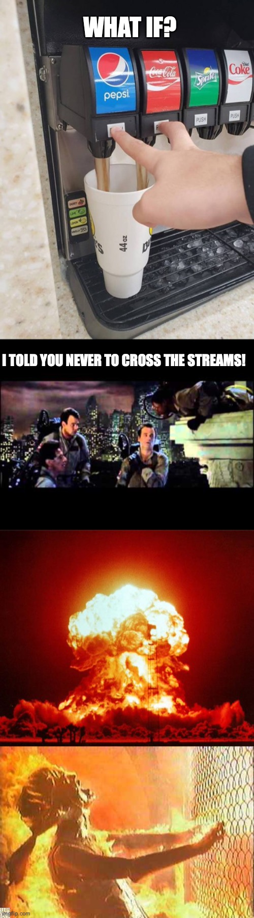 WHAT IF? I TOLD YOU NEVER TO CROSS THE STREAMS! | image tagged in two drinks at the same time,ghostbusters are you a god,nuke,terminator nuke | made w/ Imgflip meme maker