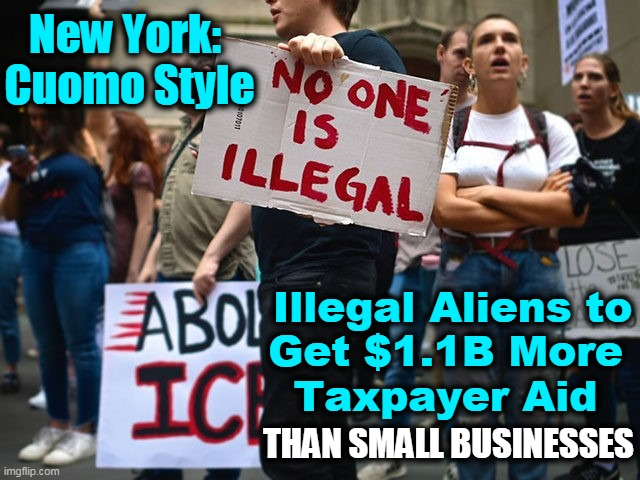 If You Don't Realize That Radical Dems Are Outta Their Minds By Now, I Guess There is NO HOPE For You.... |  New York:  Cuomo Style; Illegal Aliens to Get $1.1B More  Taxpayer Aid; THAN SMALL BUSINESSES | image tagged in politics,democratic socialism,new york,andrew cuomo,insanity,liberalism | made w/ Imgflip meme maker
