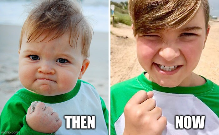 Success Kid Change |  THEN; NOW | image tagged in success kid,change,meme,meme life | made w/ Imgflip meme maker