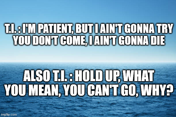 T.I. |  T.I. : I'M PATIENT, BUT I AIN'T GONNA TRY YOU DON'T COME, I AIN'T GONNA DIE; ALSO T.I. : HOLD UP, WHAT YOU MEAN, YOU CAN'T GO, WHY? | image tagged in justin timberlake,my love,song,lyrics,funny | made w/ Imgflip meme maker