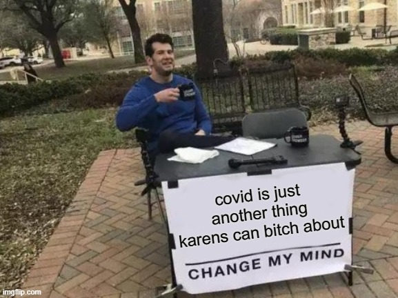 its true |  covid is just another thing karens can bitch about | image tagged in memes,change my mind | made w/ Imgflip meme maker