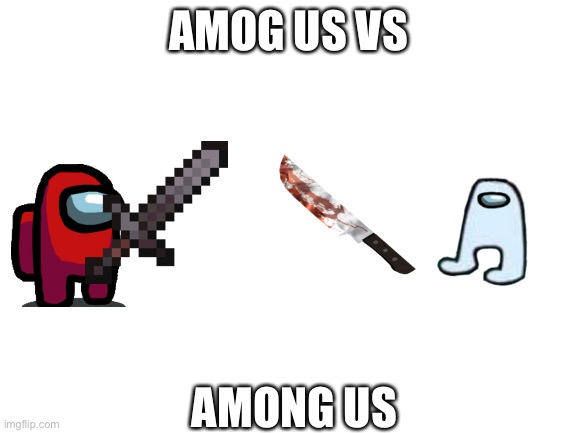 Amog us vs among us |  AMOG US VS; AMONG US | image tagged in blank white template | made w/ Imgflip meme maker