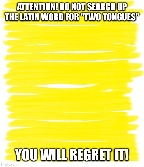 "Will you |  ATTENTION! DO NOT SEARCH UP THE LATIN WORD FOR ""TWO TONGUES""; YOU WILL REGRET IT! 