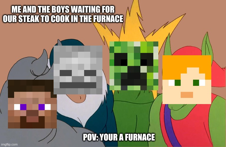 Pov: Your a furnace |  ME AND THE BOYS WAITING FOR OUR STEAK TO COOK IN THE FURNACE; POV: YOUR A FURNACE | image tagged in minecraft,me and the boys,pov | made w/ Imgflip meme maker