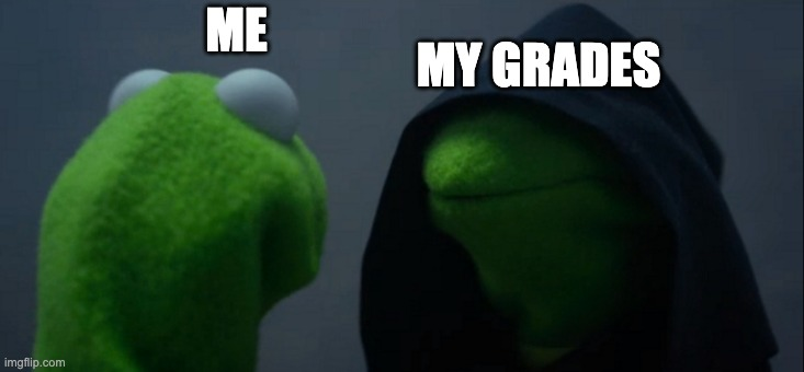 Facts |  MY GRADES; ME | image tagged in memes,evil kermit | made w/ Imgflip meme maker