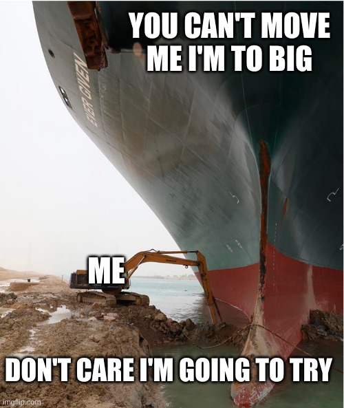 suez-canal |  YOU CAN'T MOVE ME I'M TO BIG; ME; DON'T CARE I'M GOING TO TRY | image tagged in suez-canal | made w/ Imgflip meme maker