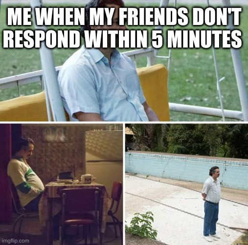 friends am i right |  ME WHEN MY FRIENDS DON'T RESPOND WITHIN 5 MINUTES | image tagged in memes,sad pablo escobar | made w/ Imgflip meme maker