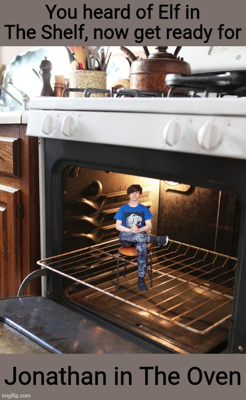 Jonathan in The Oven |  You heard of Elf in The Shelf, now get ready for; Jonathan in The Oven | image tagged in memes,fun,elf on the shelf,imgflip,gokudrip,jonathaninit | made w/ Imgflip meme maker