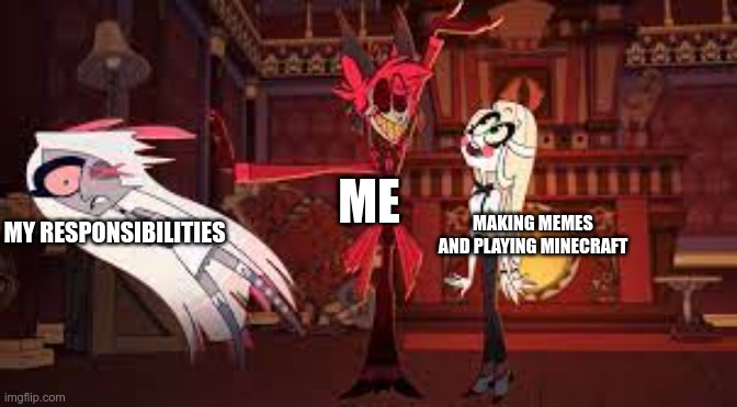 responsibilities |  ME; MAKING MEMES AND PLAYING MINECRAFT; MY RESPONSIBILITIES | image tagged in alastor hazbin hotel | made w/ Imgflip meme maker