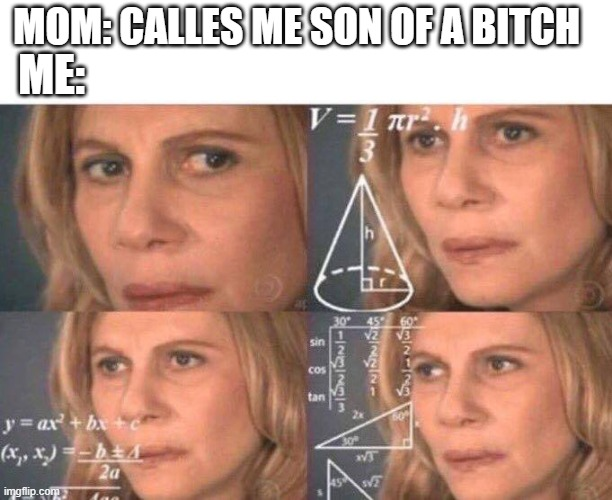 Math lady/Confused lady |  ME:; MOM: CALLES ME SON OF A BITCH | image tagged in math lady/confused lady | made w/ Imgflip meme maker