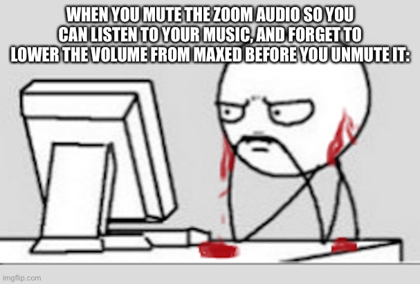 Because music is for some reason lower when you have Zoom open with it. |  WHEN YOU MUTE THE ZOOM AUDIO SO YOU CAN LISTEN TO YOUR MUSIC, AND FORGET TO LOWER THE VOLUME FROM MAXED BEFORE YOU UNMUTE IT: | image tagged in ears bleeding,funny memes,zoom,music,ear bleed,pain | made w/ Imgflip meme maker