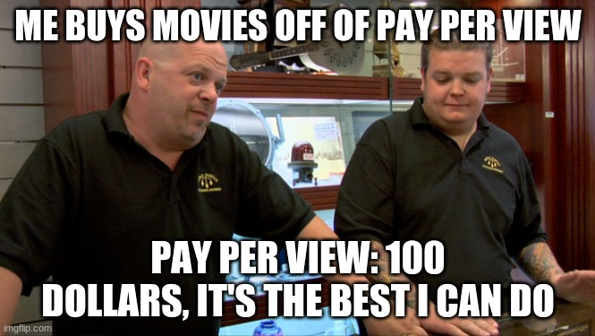 They always rip me off |  ME BUYS MOVIES OFF OF PAY PER VIEW; PAY PER VIEW: 100 DOLLARS, IT'S THE BEST I CAN DO | image tagged in pawn stars best i can do | made w/ Imgflip meme maker