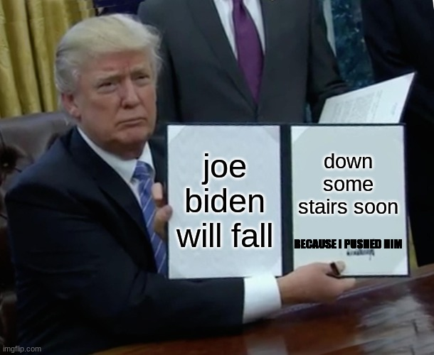 trump pushed joe |  joe biden will fall; down some stairs soon; BECAUSE I PUSHED HIM | image tagged in memes,trump bill signing | made w/ Imgflip meme maker