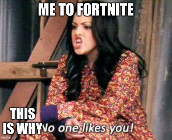 No one likes you jade | ME TO FORTNITE THIS IS WHY | image tagged in no one likes you jade | made w/ Imgflip meme maker