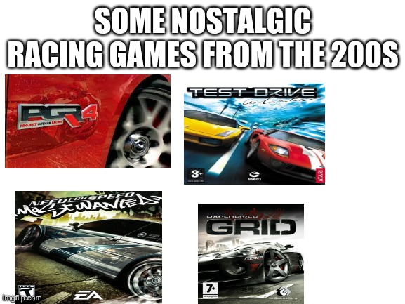 racing gamer's childhood |  SOME NOSTALGIC RACING GAMES FROM THE 200S | image tagged in blank white template | made w/ Imgflip meme maker