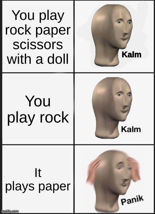 Panik Kalm Panik Meme |  You play rock paper scissors with a doll; Kalm; You play rock; It plays paper | image tagged in memes,panik kalm panik,rock paper scissors | made w/ Imgflip meme maker