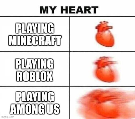 My heart blank |  PLAYING MINECRAFT; PLAYING ROBLOX; PLAYING AMONG US | image tagged in my heart blank | made w/ Imgflip meme maker