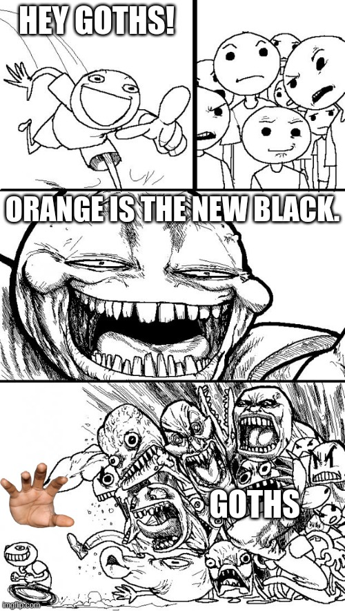 Orang Stonp |  HEY GOTHS! ORANGE IS THE NEW BLACK. GOTHS | image tagged in hey internet,orange is the new black | made w/ Imgflip meme maker