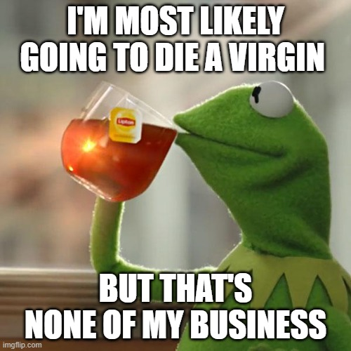 The truth |  I'M MOST LIKELY GOING TO DIE A VIRGIN; BUT THAT'S NONE OF MY BUSINESS | image tagged in memes,but that's none of my business,kermit the frog | made w/ Imgflip meme maker