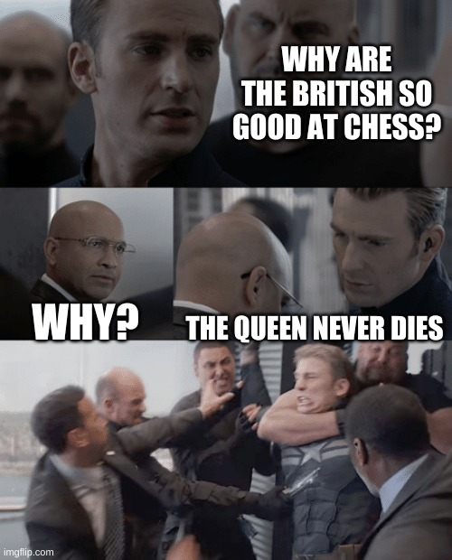 Chess |  WHY ARE THE BRITISH SO GOOD AT CHESS? WHY? THE QUEEN NEVER DIES | image tagged in captain america elevator | made w/ Imgflip meme maker
