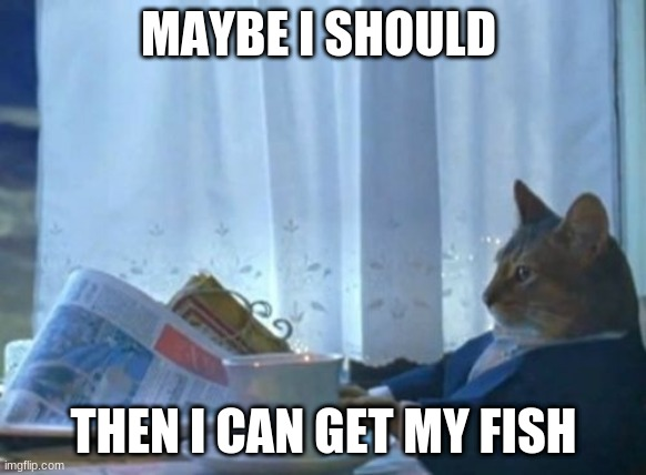 I Should Buy A Boat Cat Meme |  MAYBE I SHOULD; THEN I CAN GET MY FISH | image tagged in memes,i should buy a boat cat | made w/ Imgflip meme maker