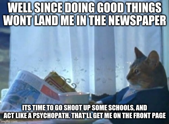 Time to F things up I guess |  WELL SINCE DOING GOOD THINGS WONT LAND ME IN THE NEWSPAPER; ITS TIME TO GO SHOOT UP SOME SCHOOLS, AND ACT LIKE A PSYCHOPATH. THAT'LL GET ME ON THE FRONT PAGE | image tagged in memes,i should buy a boat cat | made w/ Imgflip meme maker