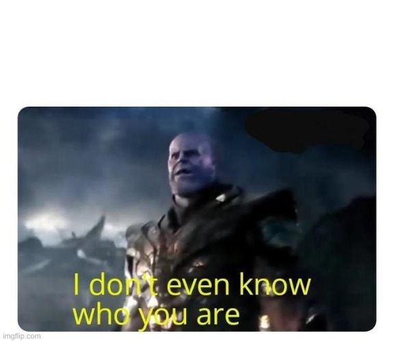 thanos I don't even know who you are | image tagged in thanos i don't even know who you are | made w/ Imgflip meme maker