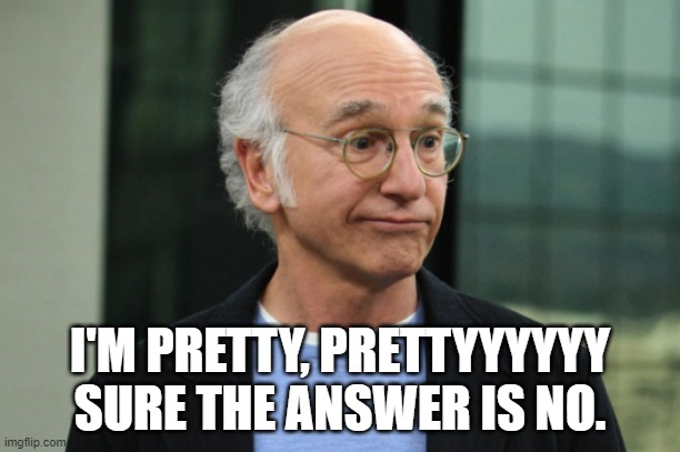 Nope |  I'M PRETTY, PRETTYYYYYY SURE THE ANSWER IS NO. | image tagged in larry david | made w/ Imgflip meme maker