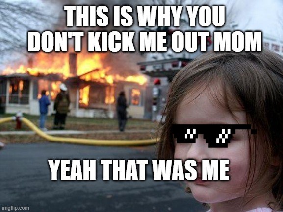 Danger Girl |  THIS IS WHY YOU DON'T KICK ME OUT MOM; YEAH THAT WAS ME | image tagged in memes,disaster girl | made w/ Imgflip meme maker