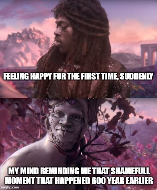 FEELING HAPPY FOR THE FIRST TIME, SUDDENLY; MY MIND REMINDING ME THAT SHAMEFULL MOMENT THAT HAPPENED 600 YEAR EARLIER | image tagged in shame,brain,shamefull,funny memes,funny | made w/ Imgflip meme maker