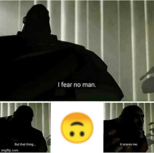 can anybody relate? | image tagged in i fear no man,memes,smiley | made w/ Imgflip meme maker