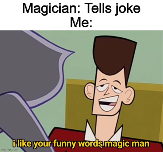 I like your funny words magic man |  Magician: Tells joke Me: | image tagged in i like your funny words magic man,memes,funny | made w/ Imgflip meme maker