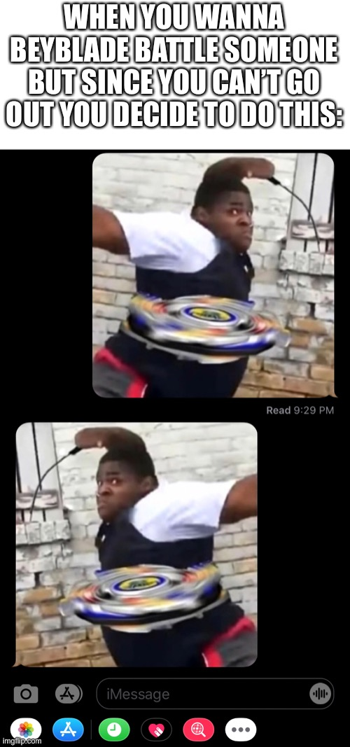 Idhwjfuybuncbybysuhnube |  WHEN YOU WANNA BEYBLADE BATTLE SOMEONE BUT SINCE YOU CAN'T GO OUT YOU DECIDE TO DO THIS: | image tagged in never,gonna,give,you,up | made w/ Imgflip meme maker