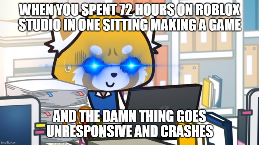 Retsuko is pissed off rn |  WHEN YOU SPENT 72 HOURS ON ROBLOX STUDIO IN ONE SITTING MAKING A GAME; AND THE DAMN THING GOES UNRESPONSIVE AND CRASHES | image tagged in roblox,anime,custom | made w/ Imgflip meme maker