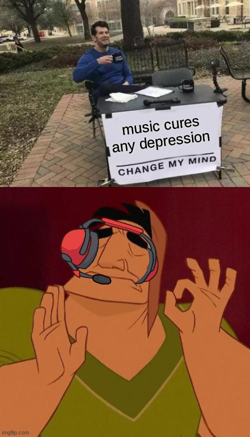 Change my mind |  music cures any depression | image tagged in memes,change my mind,when x just right | made w/ Imgflip meme maker
