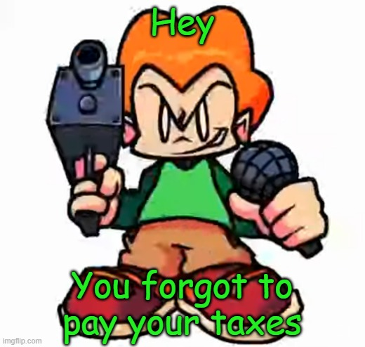 ┗|`O′|┛ |  Hey; You forgot to pay your taxes | image tagged in front facing pico,taxes,friday night funkin | made w/ Imgflip meme maker