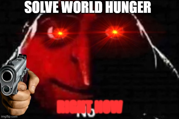 SOLVE WORLD HUNGER RIGHT NOW | image tagged in no gru meme | made w/ Imgflip meme maker