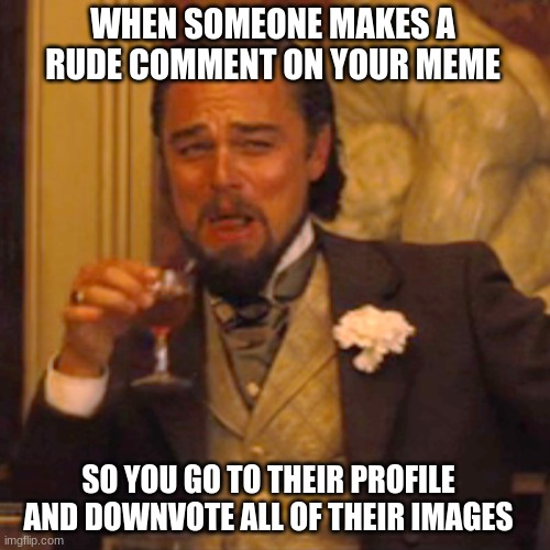 ;) |  WHEN SOMEONE MAKES A RUDE COMMENT ON YOUR MEME; SO YOU GO TO THEIR PROFILE AND DOWNVOTE ALL OF THEIR IMAGES | image tagged in memes,laughing leo | made w/ Imgflip meme maker