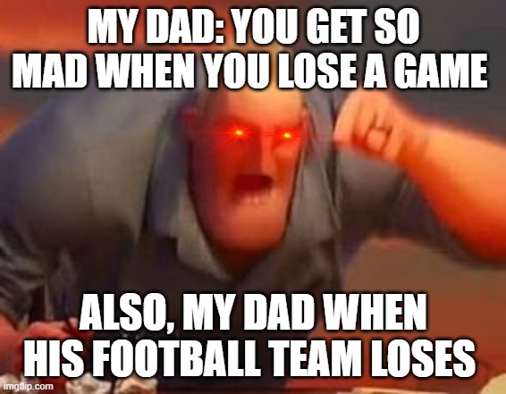 Mr incredible mad |  MY DAD: YOU GET SO MAD WHEN YOU LOSE A GAME; ALSO, MY DAD WHEN HIS FOOTBALL TEAM LOSES | image tagged in mr incredible mad | made w/ Imgflip meme maker