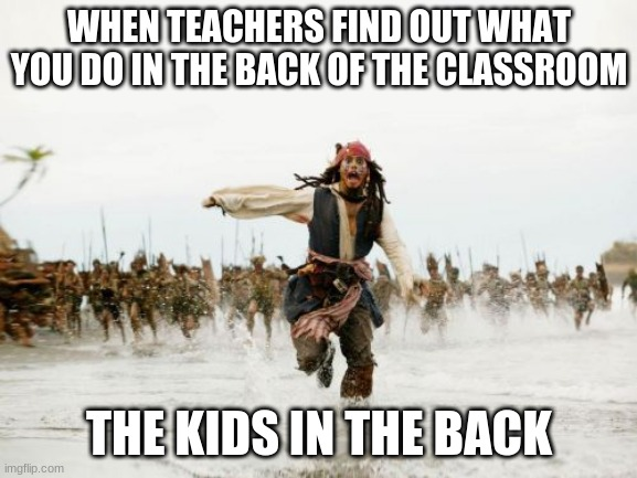 Jack Sparrow Being Chased Meme |  WHEN TEACHERS FIND OUT WHAT YOU DO IN THE BACK OF THE CLASSROOM; THE KIDS IN THE BACK | image tagged in memes,jack sparrow being chased | made w/ Imgflip meme maker
