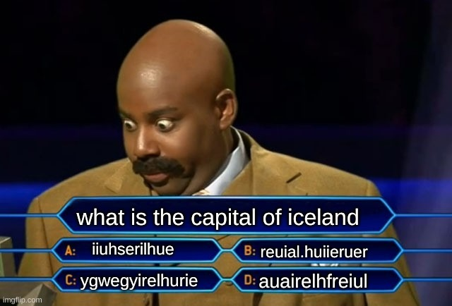 What icelands names are i dont really now i just feel asleep on my keyboard |  what is the capital of iceland; iiuhserilhue; reuial.huiieruer; auairelhfreiul; ygwegyirelhurie | image tagged in who wants to be a millionaire | made w/ Imgflip meme maker