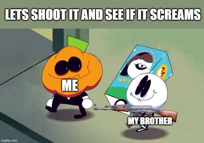true |  LETS SHOOT IT AND SEE IF IT SCREAMS; ME; MY BROTHER | image tagged in lets burn it and see if it screams | made w/ Imgflip meme maker