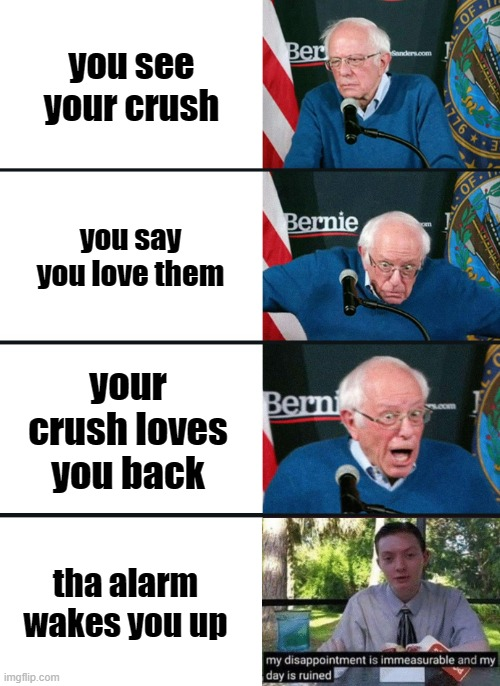 where my loners at? |  you see your crush; you say you love them; your crush loves you back; tha alarm wakes you up | image tagged in bernie sanders reaction nuked,my dissapointment is immeasurable and my day is ruined | made w/ Imgflip meme maker
