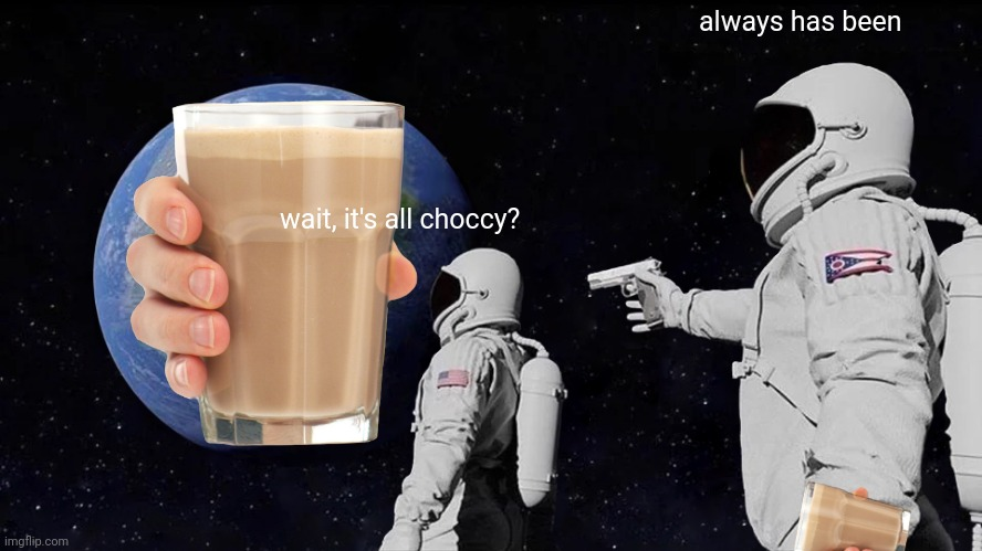 Always Has Been |  always has been; wait, it's all choccy? | image tagged in memes,always has been | made w/ Imgflip meme maker