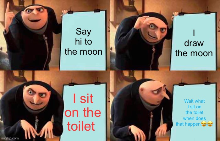 Grus planner |  Say hi to the moon; I draw the moon; I sit on the toilet; Wait what I sit on the toilet when does that happen😂😂 | image tagged in memes,gru's plan | made w/ Imgflip meme maker